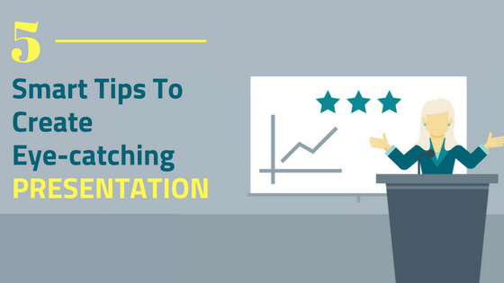 Smart Tips To Create An Eye-catching Presentation